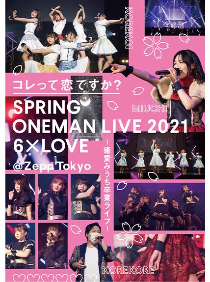 コレって恋ですか? SPRING ONEMAN LIVE 2021 6×LOVE - 癒愛みうち卒業ライブ - @Zepp Tokyo(通常盤)